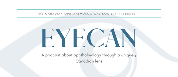 The Canadian OPHTHALMOLOGICAL society presents EyeCan A podcast about ophthalmology through a uniquely Canadian lens